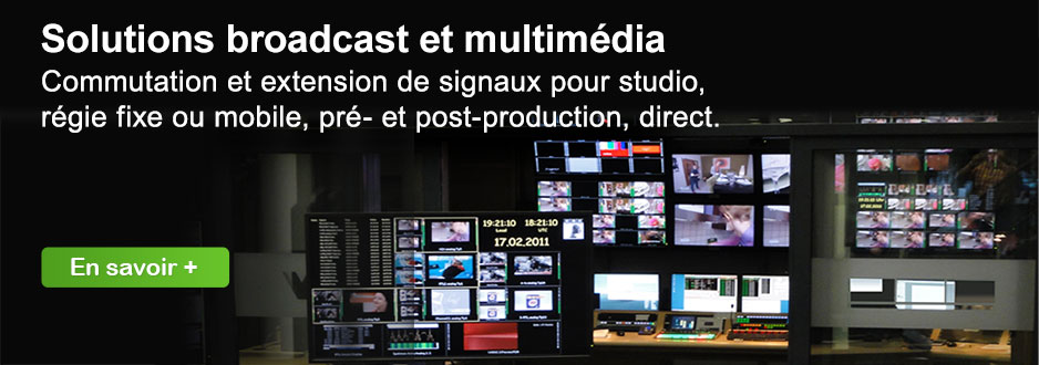 Solutions broadcast et multimédia : commutation et extension de signaux pour studio, régie fixe ou mobile, pré- et post-production, direct.